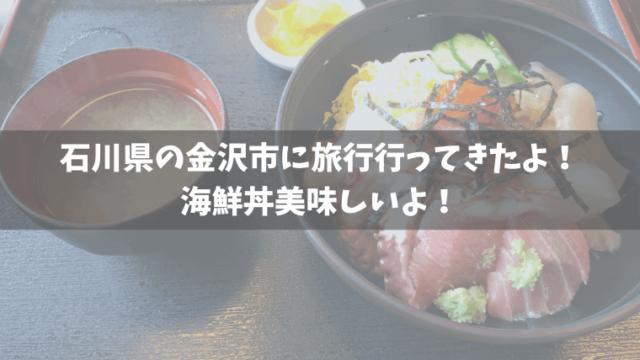 石川県の金沢市へ旅行へ行ってきたよ。海鮮丼美味しいよ