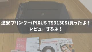 激安プリンター(PIXUS TS3130S)買ったよ!レビューするよ!