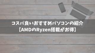 コスパ良いおすすめパソコンの紹介【AMDのRyzen搭載がお得】