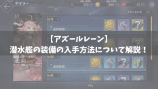 【アズールレーン】潜水艦の装備の入手方法について解説!【アズレン】