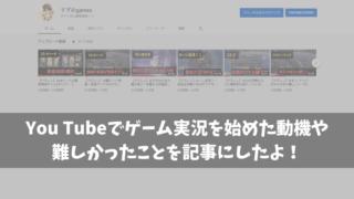 You Tubeでゲーム実況を始めた動機や難しかったことを記事にしたよ!
