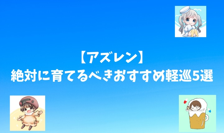【アズレン】絶対に育てるべきおすすめ軽巡5選