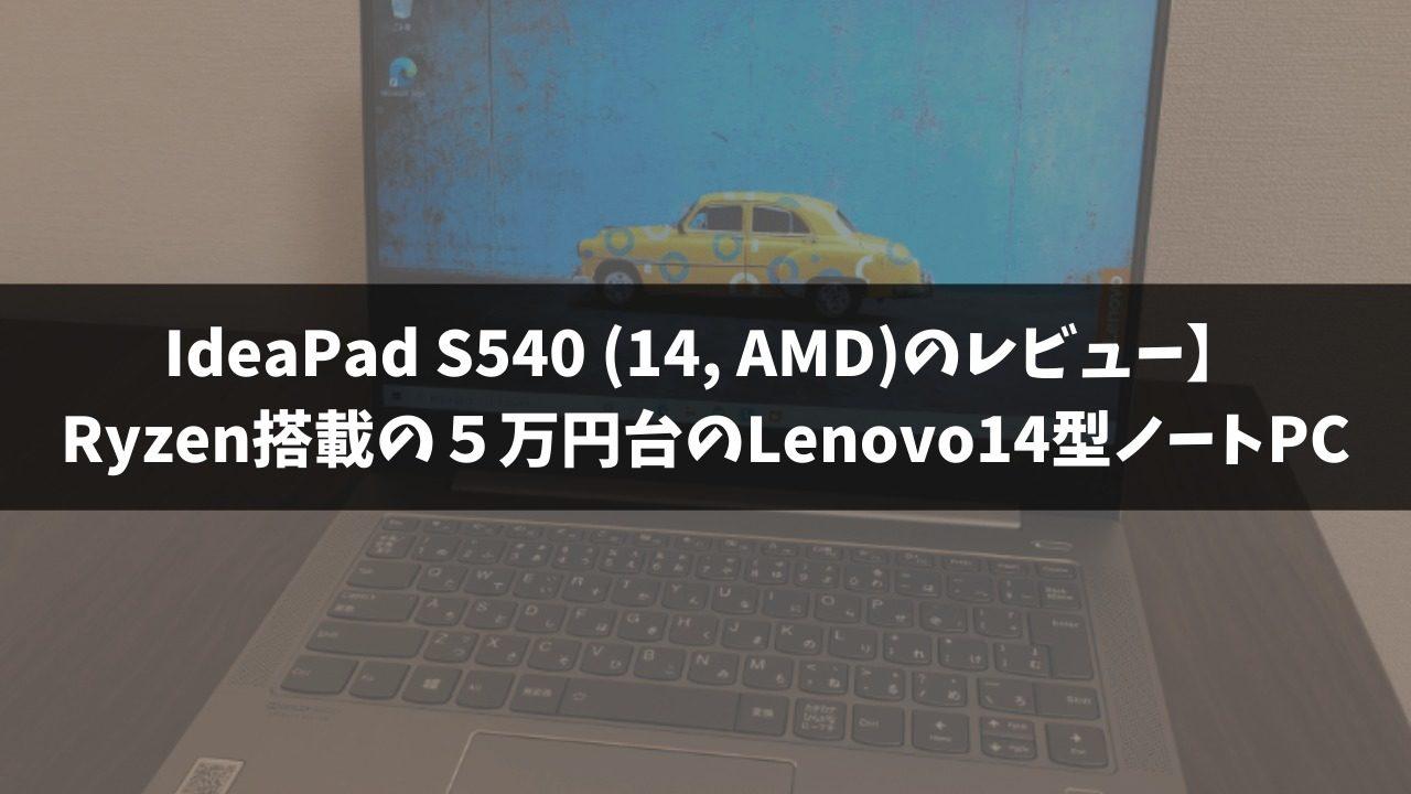 IdeaPad S540 (14, AMD)のレビュー】Ryzen搭載の5万円台のLenovo14型ノートPC