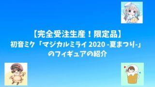 【完全受注生産。限定品】初音ミク「マジカルミライ 2020 -夏まつり-」のフィギュアの紹介