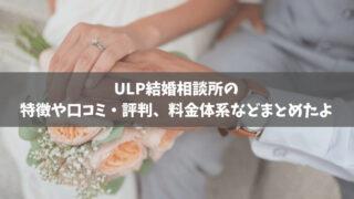 ULP結婚相談所の特徴や口コミ・評判、料金体系などまとめたよ